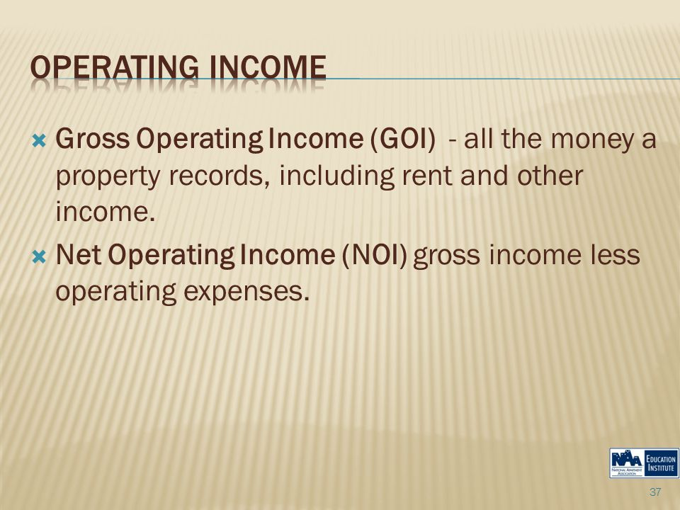  Gross Operating Income (GOI) - all the money a property records, including rent and other income.  Net Operating Income (NOI) gross income less ope