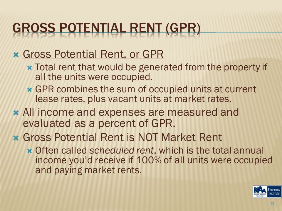  Gross Potential Rent, or GPR  Total rent that would be generated from the property if all the units were occupied.