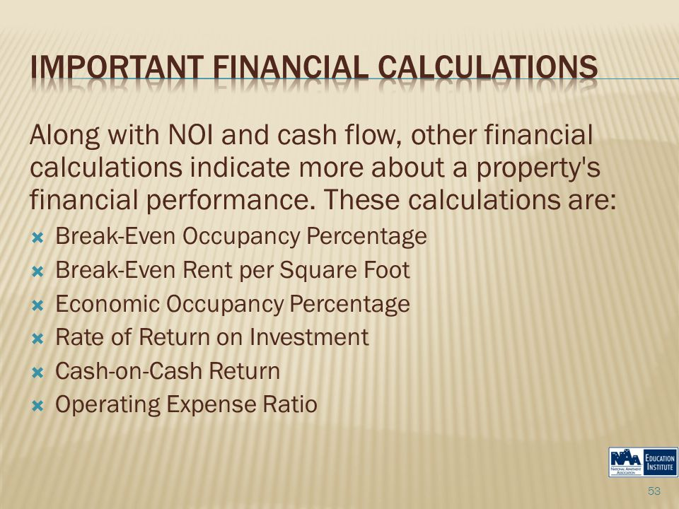 Along with NOI and cash flow, other financial calculations indicate more about a property's financial performance. These calculations are:  Break-Eve