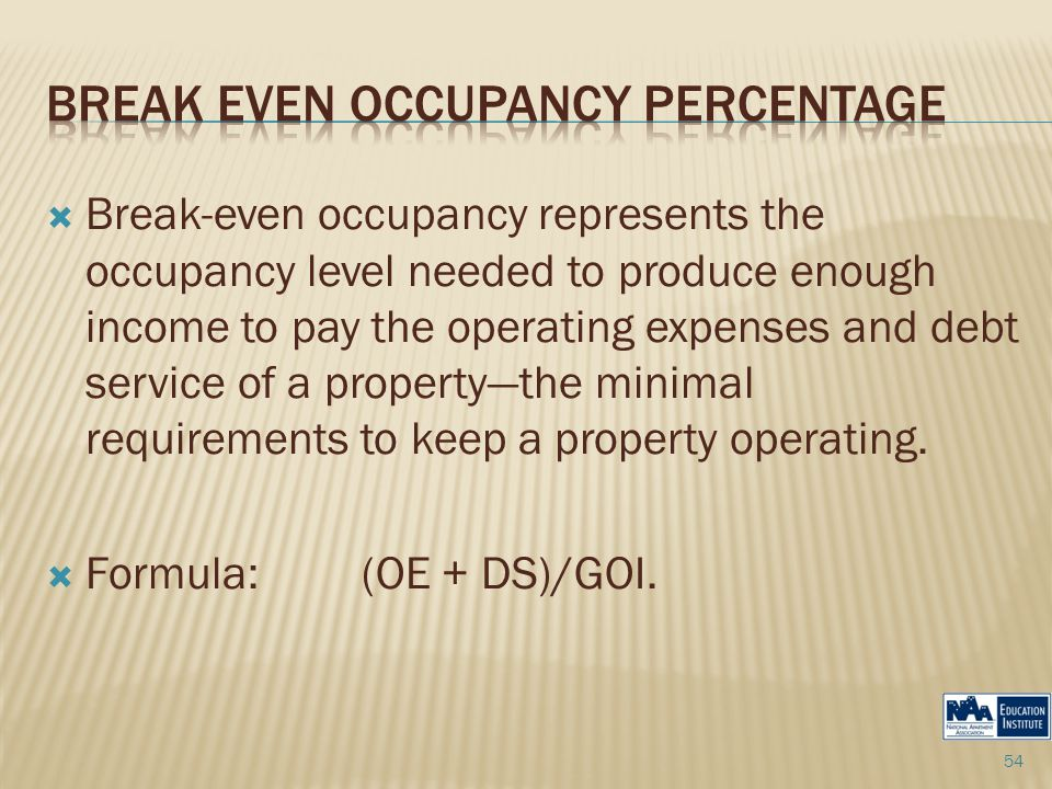  Break-even occupancy represents the occupancy level needed to produce enough income to pay the operating expenses and debt service of a property—the minimal requirements to keep a property operating.