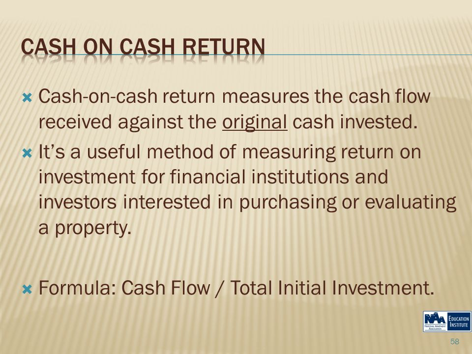  Cash-on-cash return measures the cash flow received against the original cash invested.