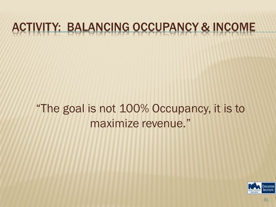 The goal is not 100% Occupancy, it is to maximize revenue. 81