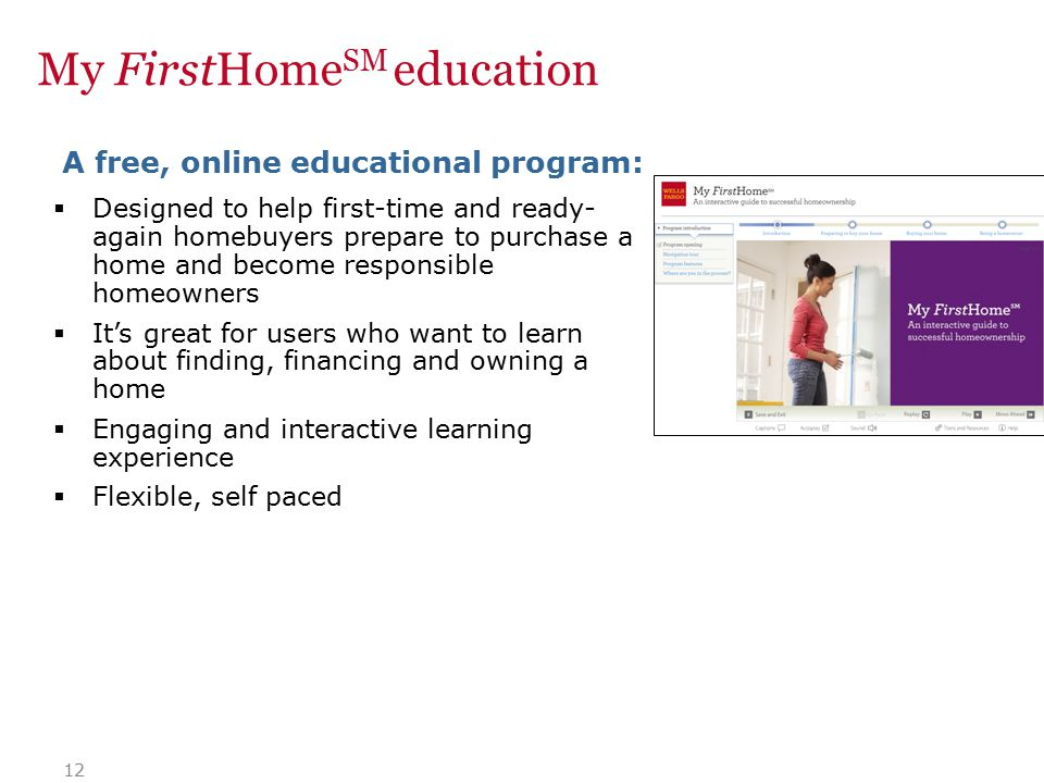 12  Designed to help first-time and ready- again homebuyers prepare to purchase a home and become responsible homeowners  It's great for users who want to learn about finding, financing and owning a home  Engaging and interactive learning experience  Flexible, self paced A free, online educational program: My FirstHome SM education