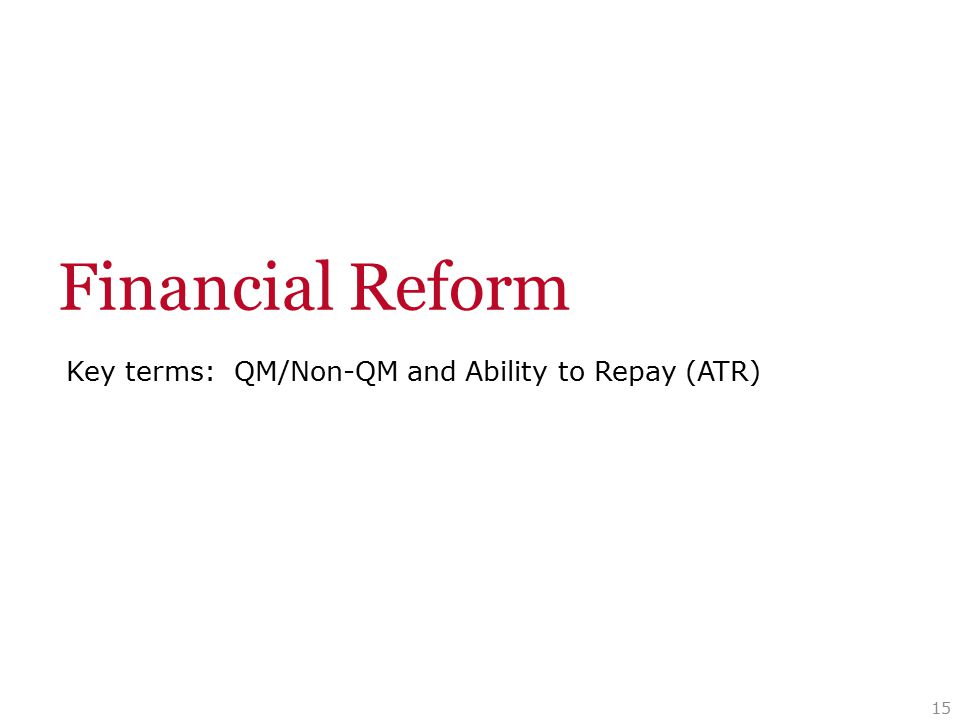 Key terms: QM/Non-QM and Ability to Repay (ATR) 15 Financial Reform