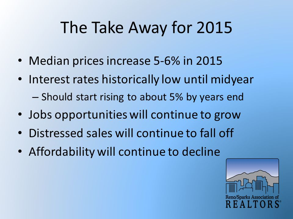 The Take Away for 2015 Median prices increase 5-6% in 2015 Interest rates historically low until midyear – Should start rising to about 5% by years end Jobs opportunities will continue to grow Distressed sales will continue to fall off Affordability will continue to decline