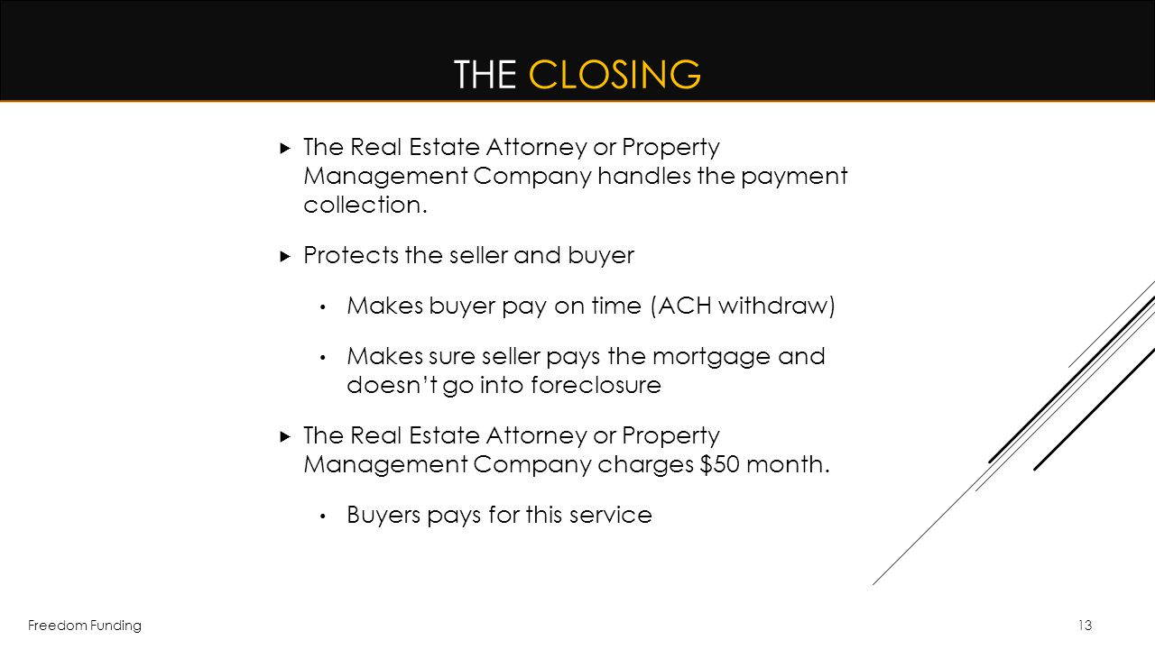 Freedom Funding13 THE CLOSING  The Real Estate Attorney or Property Management Company handles the payment collection.  Protects the seller and buye
