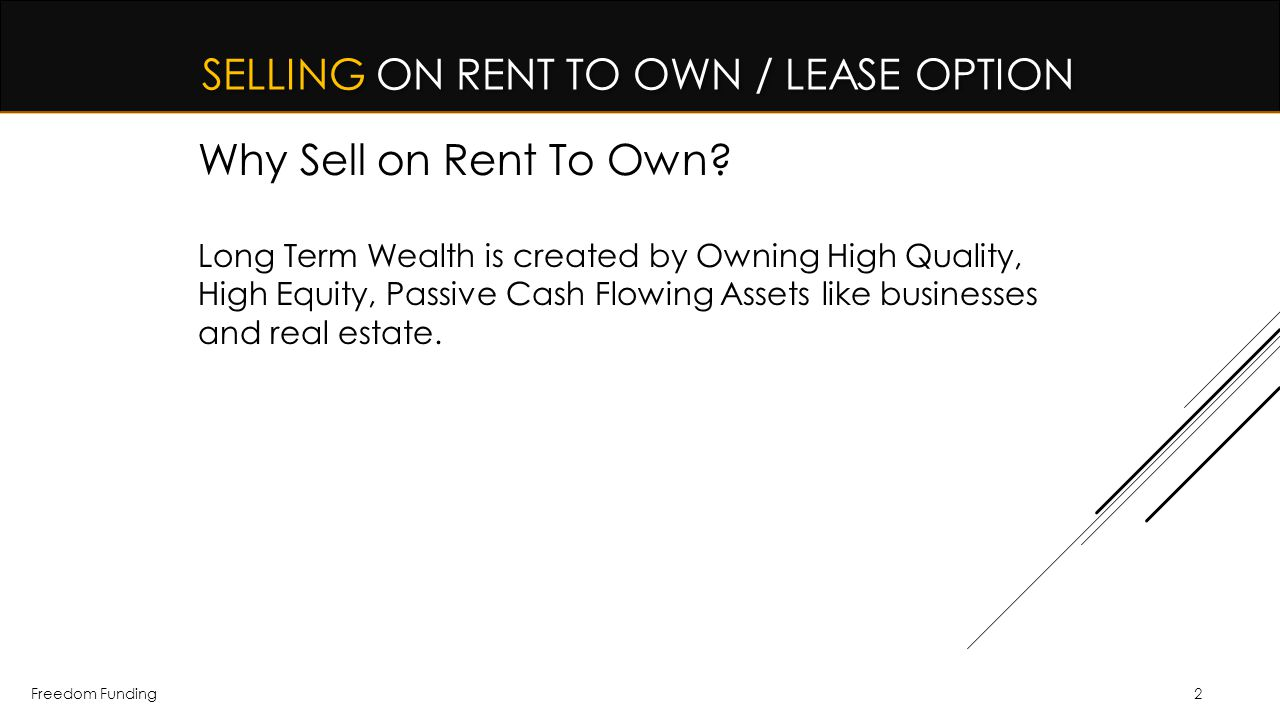 Freedom Funding SELLING ON RENT TO OWN / LEASE OPTION Why Sell on Rent To Own? Long Term Wealth is created by Owning High Quality, High Equity, Passiv