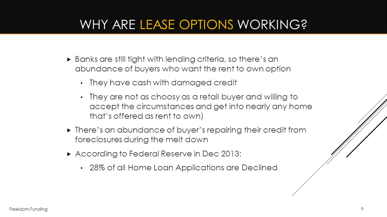 Freedom Funding9 WHY ARE LEASE OPTIONS WORKING?  Banks are still tight with lending criteria, so there's an abundance of buyers who want the rent to