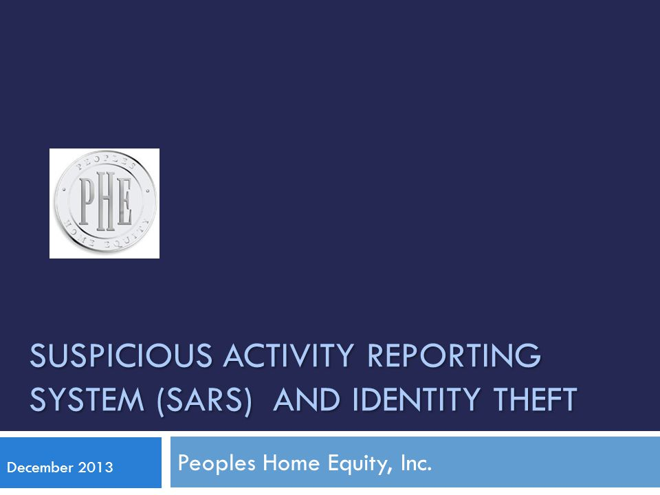 SUSPICIOUS ACTIVITY REPORTING SYSTEM (SARS) AND IDENTITY THEFT Peoples Home Equity, Inc.