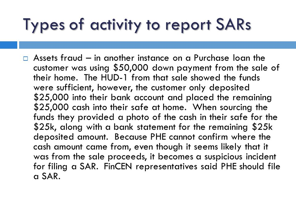 Types of activity to report SARs  Assets fraud – in another instance on a Purchase loan the customer was using $50,000 down payment from the sale of their home.