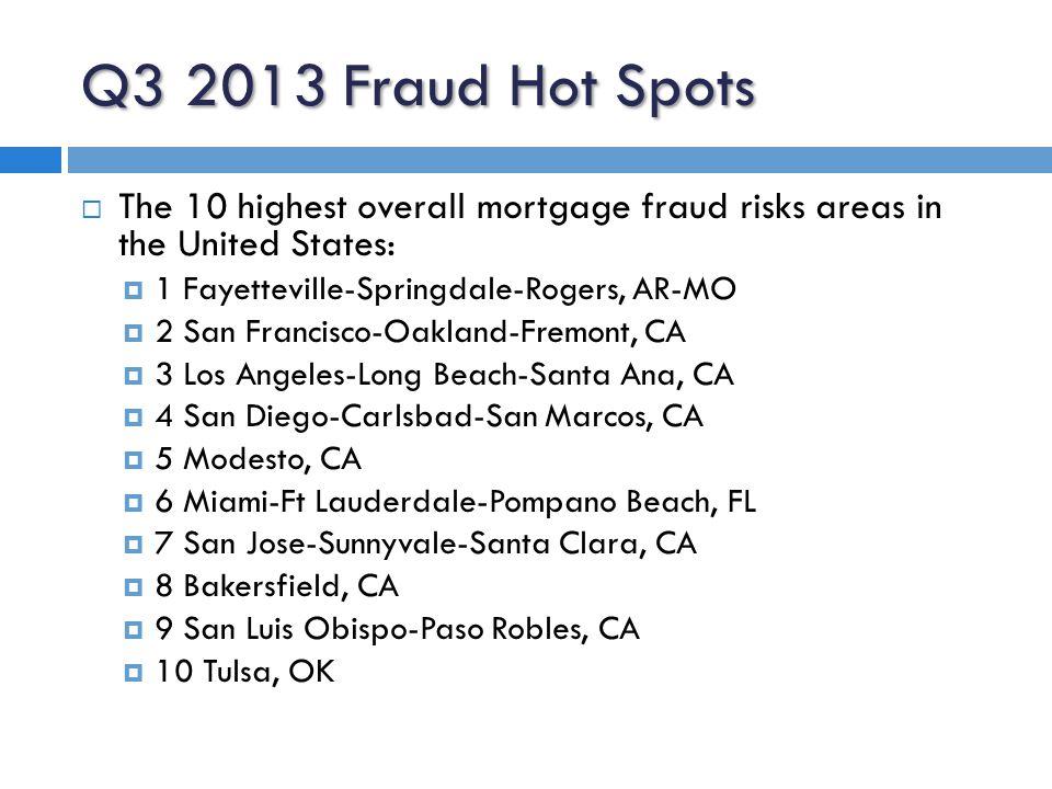 Q3 2013 Fraud Hot Spots  The 10 highest overall mortgage fraud risks areas in the United States:  1 Fayetteville-Springdale-Rogers, AR-MO  2 San Francisco-Oakland-Fremont, CA  3 Los Angeles-Long Beach-Santa Ana, CA  4 San Diego-Carlsbad-San Marcos, CA  5 Modesto, CA  6 Miami-Ft Lauderdale-Pompano Beach, FL  7 San Jose-Sunnyvale-Santa Clara, CA  8 Bakersfield, CA  9 San Luis Obispo-Paso Robles, CA  10 Tulsa, OK