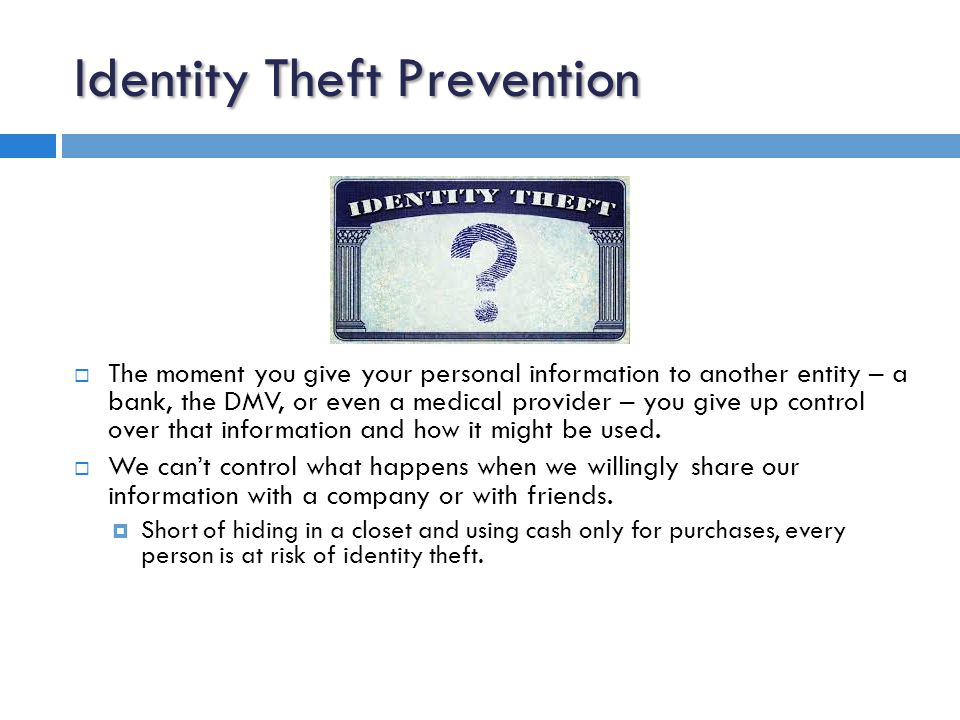 Identity Theft Prevention  The moment you give your personal information to another entity – a bank, the DMV, or even a medical provider – you give up control over that information and how it might be used.