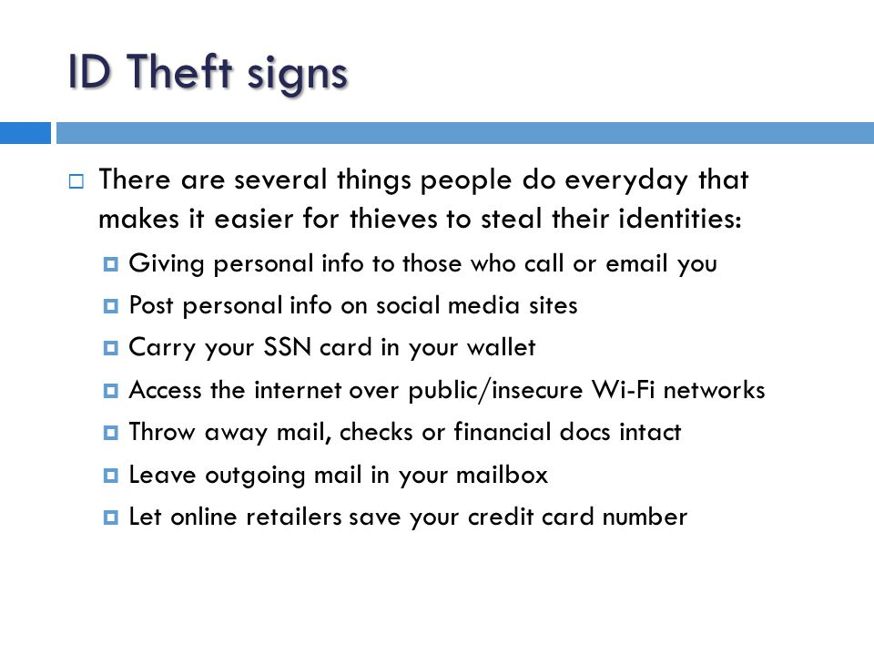 ID Theft signs  There are several things people do everyday that makes it easier for thieves to steal their identities:  Giving personal info to those who call or email you  Post personal info on social media sites  Carry your SSN card in your wallet  Access the internet over public/insecure Wi-Fi networks  Throw away mail, checks or financial docs intact  Leave outgoing mail in your mailbox  Let online retailers save your credit card number