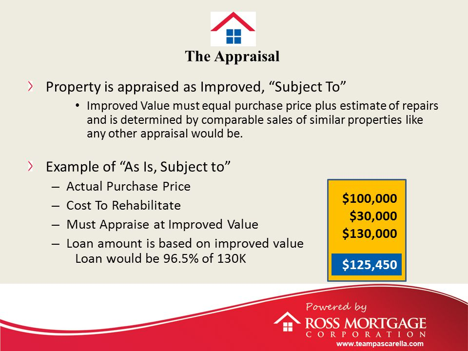 www.teampascarella.com The Appraisal Property is appraised as Improved, Subject To Improved Value must equal purchase price plus estimate of repairs and is determined by comparable sales of similar properties like any other appraisal would be.