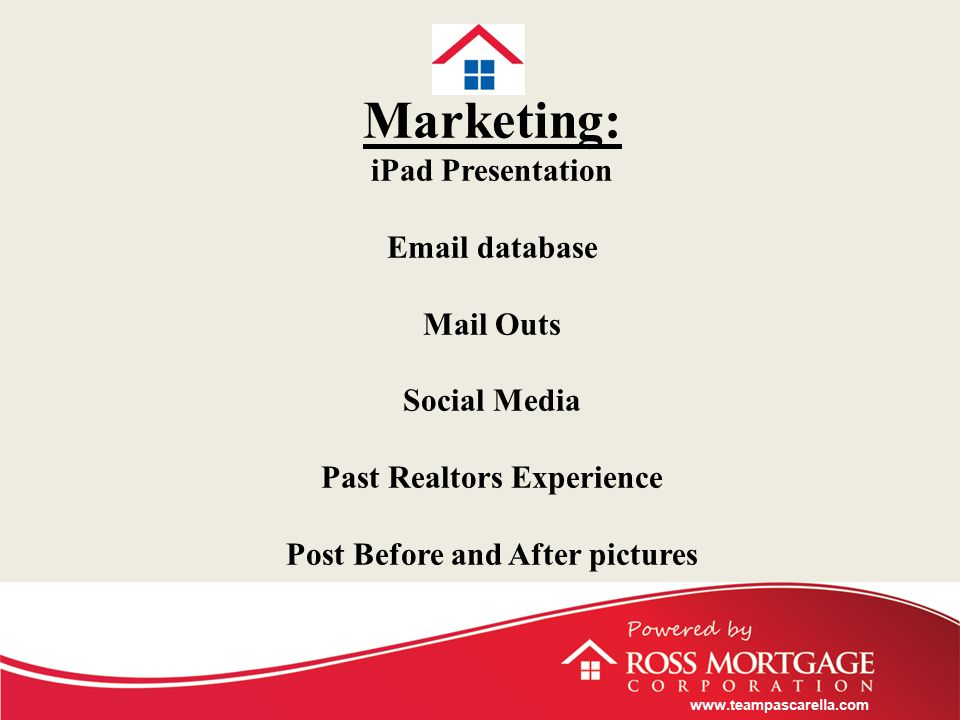 www.teampascarella.com Marketing: iPad Presentation Email database Mail Outs Social Media Past Realtors Experience Post Before and After pictures