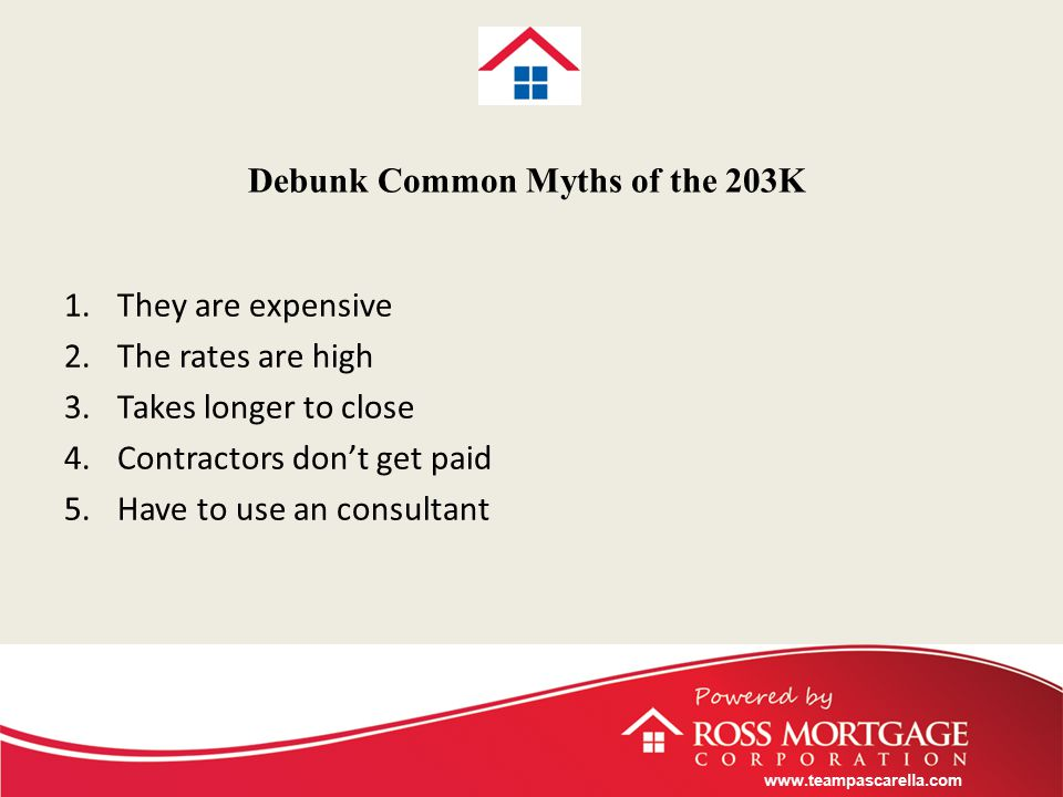 www.teampascarella.com Debunk Common Myths of the 203K 1.They are expensive 2.The rates are high 3.Takes longer to close 4.Contractors don't get paid 5.Have to use an consultant