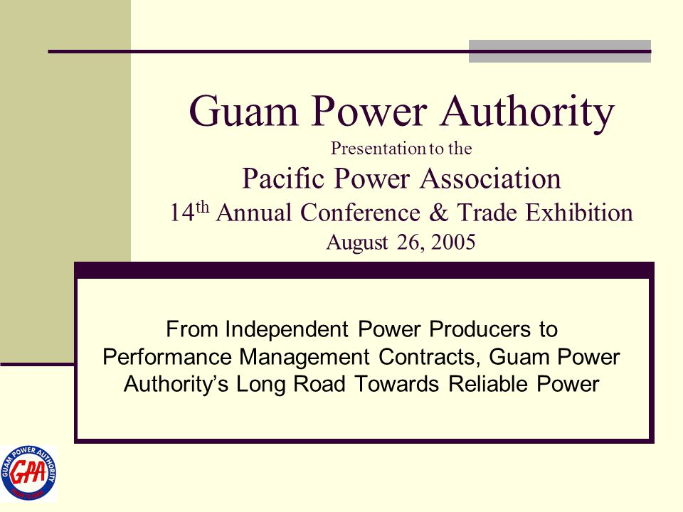 Guam Power Authority Presentation to the Pacific Power Association 14 th Annual Conference & Trade Exhibition August 26, 2005 From Independent Power P