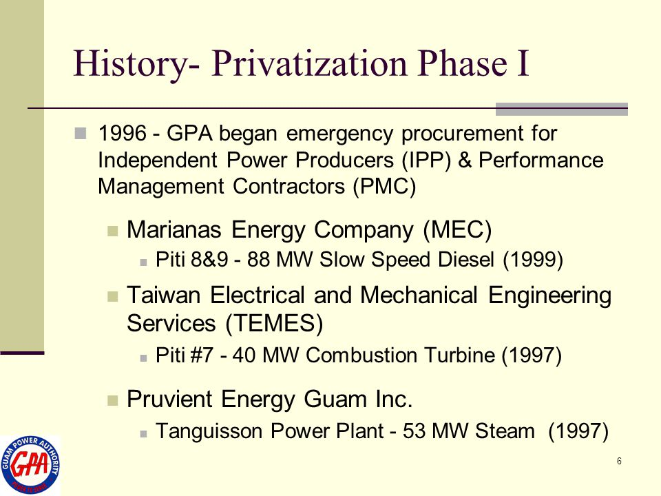 6 History- Privatization Phase I 1996 - GPA began emergency procurement for Independent Power Producers (IPP) & Performance Management Contractors (PM