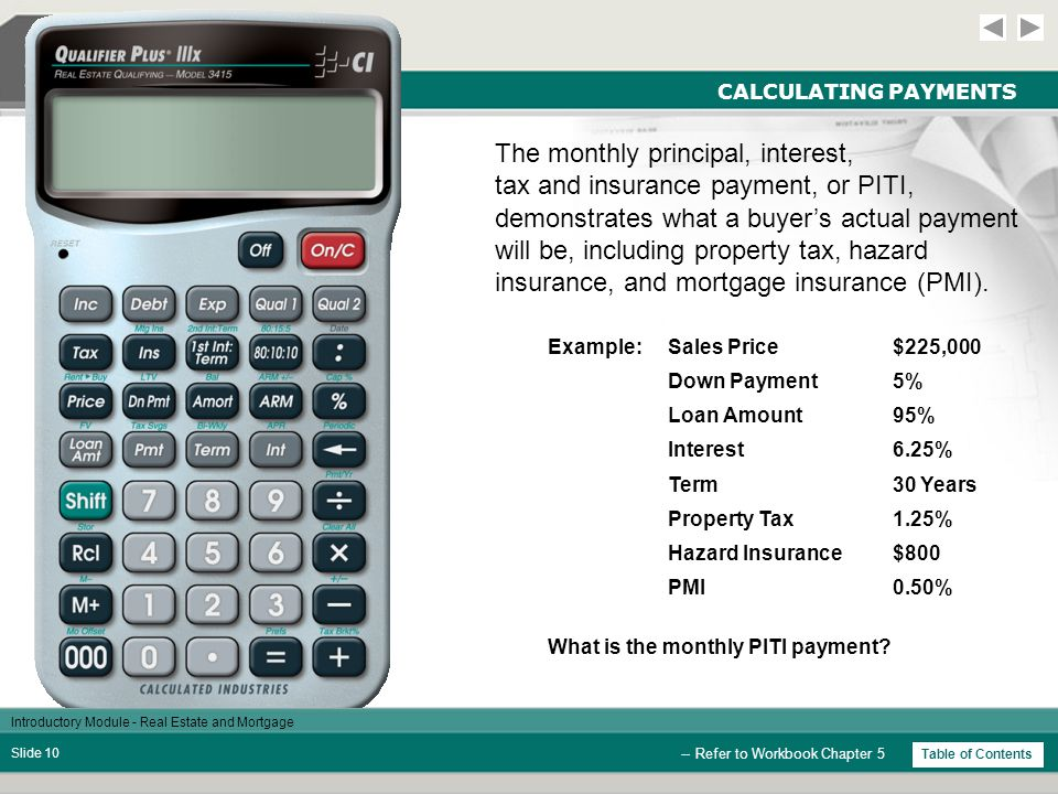 Introductory Module - Real Estate and Mortgage Slide 9 CALCULATING PAYMENTS StepsKeysDisplay Example: What is the monthly P&I (principal and interest) payment for a $200,000 loan at 8% interest for a term of 30 years.