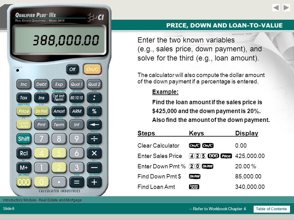 Introductory Module - Real Estate and Mortgage Slide 6 PRICE, DOWN AND LOAN-TO-VALUE StepsKeysDisplay Example: Find the loan amount if the sales price is $425,000 and the down payment is 20%.