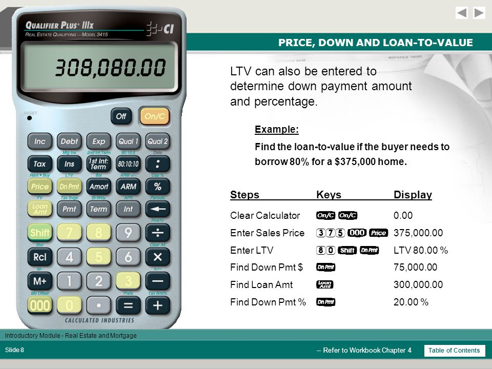 Introductory Module - Real Estate and Mortgage Slide 7 PRICE, DOWN AND LOAN-TO-VALUE StepsKeysDisplay Example: Find the loan-to-value if the buyer is putting $15,000 down on a $289,000 home.