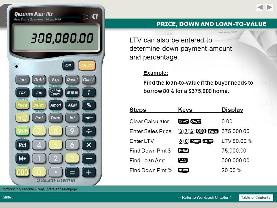 Introductory Module - Real Estate and Mortgage Slide 18 29.00 REM 99,164.64 BAL 7,969.81 AMRT 835.36 AMRT 8,805.17 AMRT 2,231.55 DED AMORTIZATION StepsKeysDisplay Clear Calculator  0.00 Enter Loan Amount  100,000.00 Enter Interest  8.00 % Enter Term  30.00 Find P&I Payment  733.76 Set Payment Range  1-12 Find Total Interest  7,969.81 Find Total Principal  835.36 Find Total Int & Prin  8,805.17 Find Remaining Bal  99,164.64 Find Remaining Term  29.00 Find Tax Ded (28%)  2,231.55 Do Not Clear Calculator Amortize for the 1st year or period: StepsKeysDisplay -- Refer to Workbook Chapter 6 733.76 P+I Table of Contents
