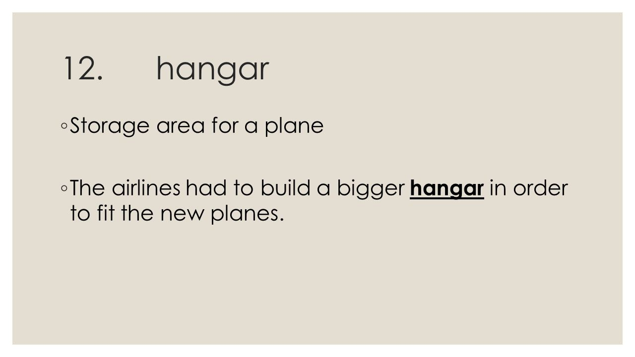 12.hangar ◦ Storage area for a plane ◦ The airlines had to build a bigger hangar in order to fit the new planes.