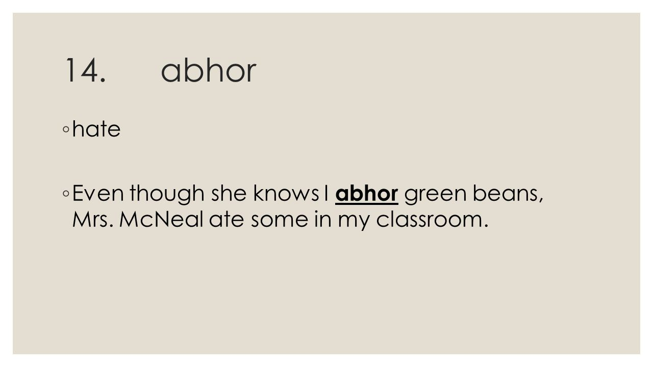 14.abhor ◦ hate ◦ Even though she knows I abhor green beans, Mrs. McNeal ate some in my classroom.