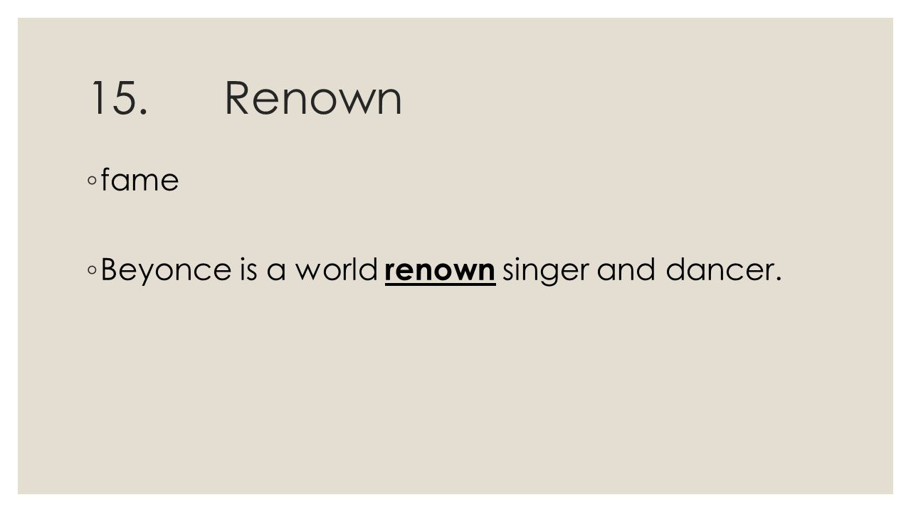 15.Renown ◦ fame ◦ Beyonce is a world renown singer and dancer.