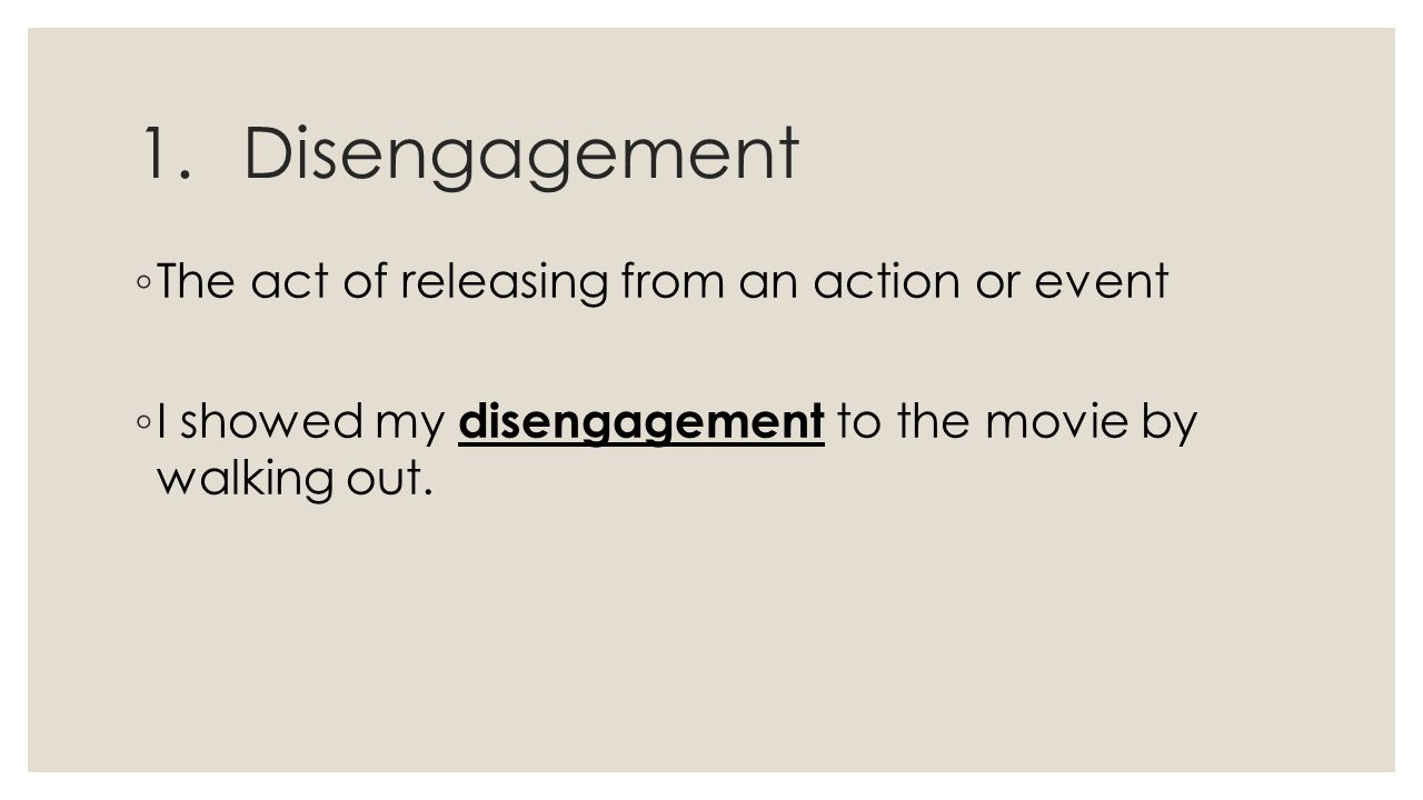 1.Disengagement ◦ The act of releasing from an action or event ◦ I showed my disengagement to the movie by walking out.