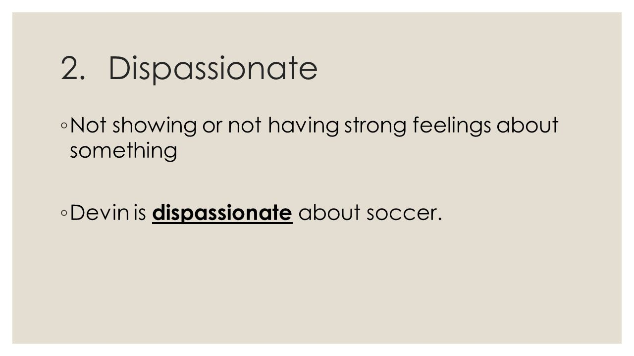 2.Dispassionate ◦ Not showing or not having strong feelings about something ◦ Devin is dispassionate about soccer.