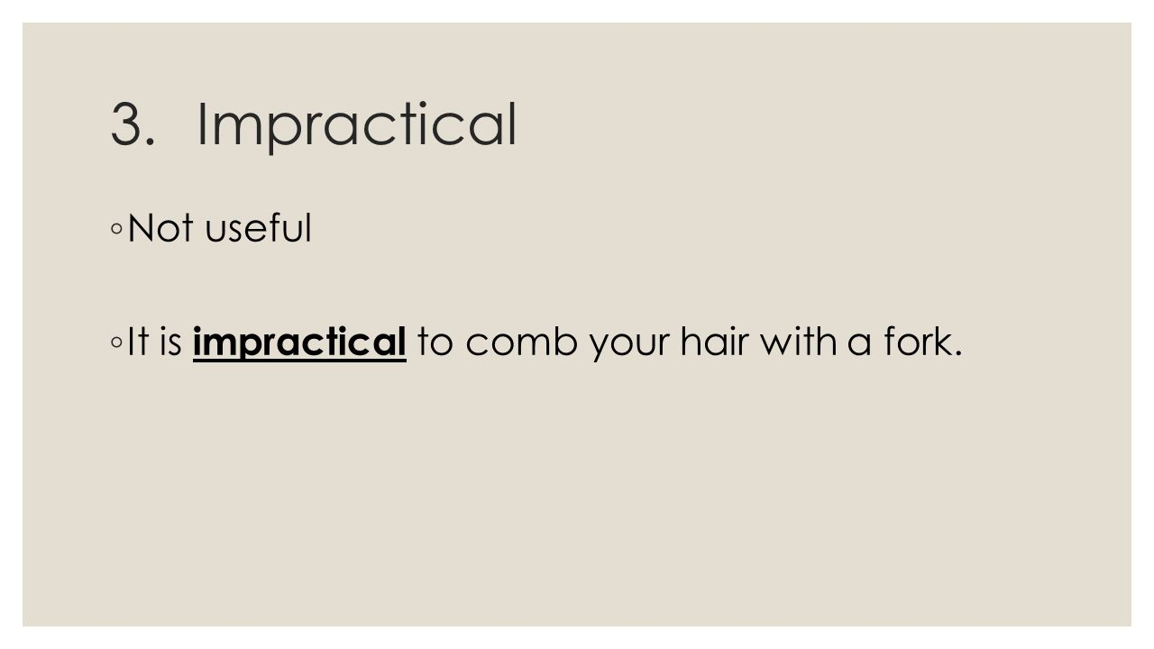 3.Impractical ◦ Not useful ◦ It is impractical to comb your hair with a fork.