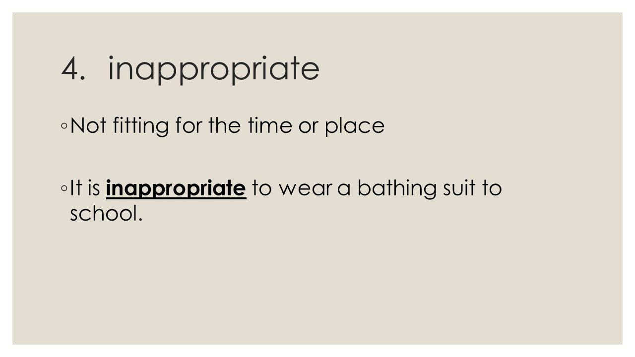 4.inappropriate ◦ Not fitting for the time or place ◦ It is inappropriate to wear a bathing suit to school.