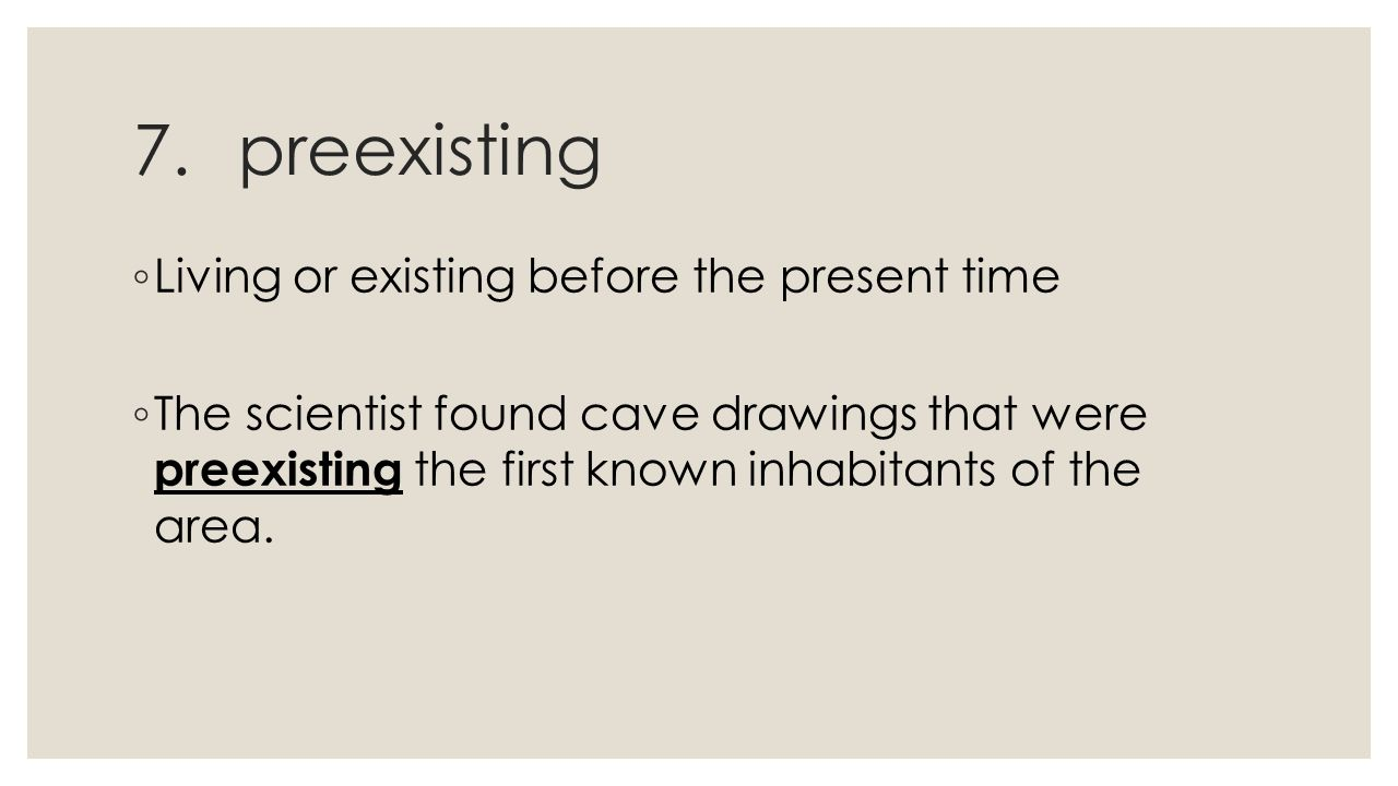 7.preexisting ◦ Living or existing before the present time ◦ The scientist found cave drawings that were preexisting the first known inhabitants of the area.