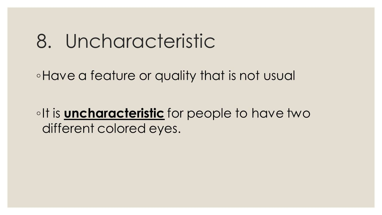 8.Uncharacteristic ◦ Have a feature or quality that is not usual ◦ It is uncharacteristic for people to have two different colored eyes.