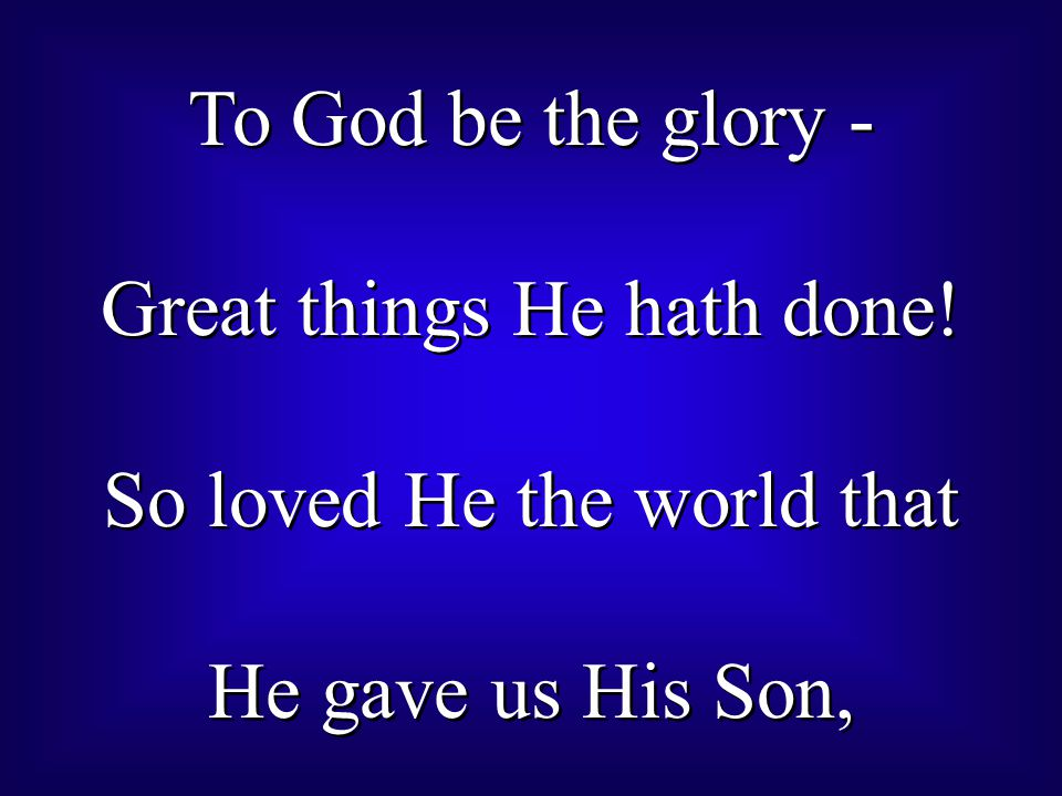 To God be the glory - Great things He hath done.