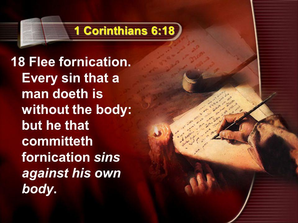 1 Corinthians 6:18 18 Flee fornication. Every sin that a man doeth is without the body: but he that committeth fornication sins against his own body.