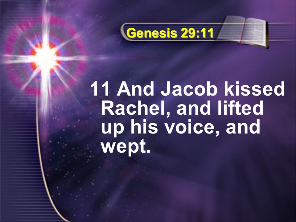 Genesis 29:11 11 And Jacob kissed Rachel, and lifted up his voice, and wept.