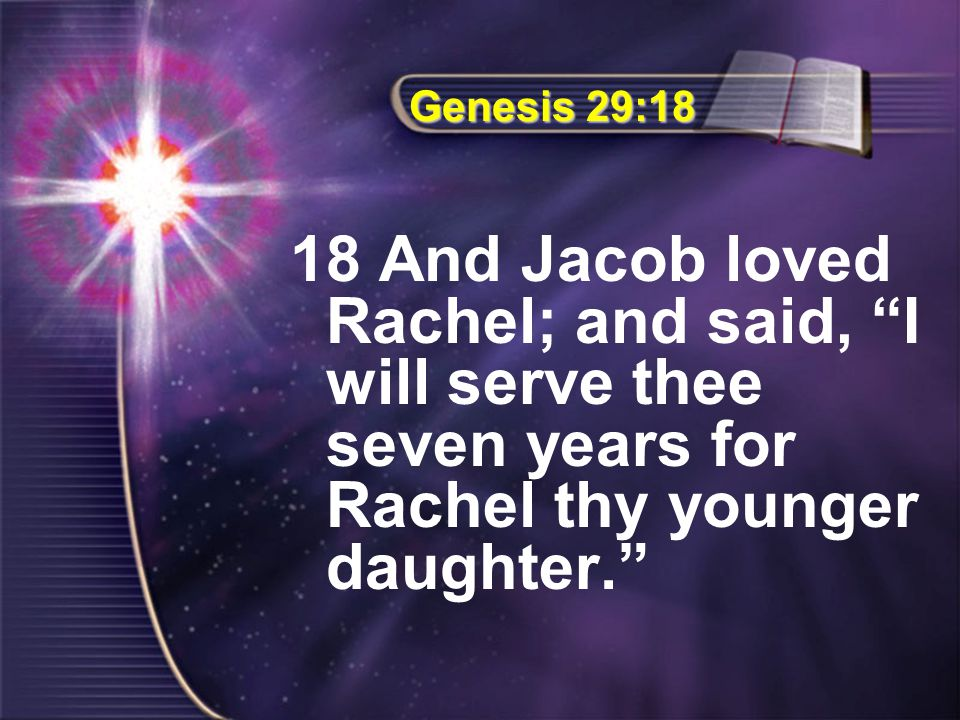 "Genesis 29:18 18 And Jacob loved Rachel; and said, ""I will serve thee seven years for Rachel thy younger daughter."""
