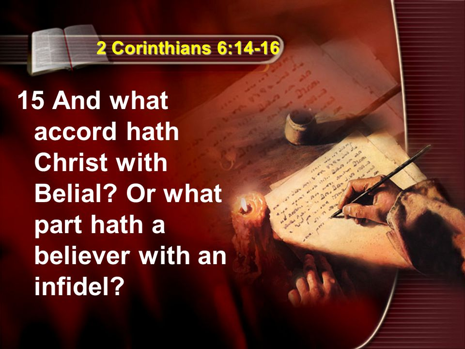 2 Corinthians 6:14-16 15 And what accord hath Christ with Belial? Or what part hath a believer with an infidel?