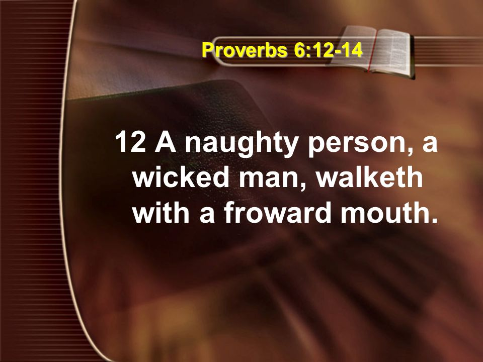 Proverbs 6:12-14 12 A naughty person, a wicked man, walketh with a froward mouth.