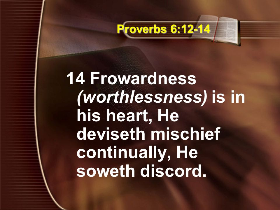 Proverbs 6:12-14 14 Frowardness (worthlessness) is in his heart, He deviseth mischief continually, He soweth discord.