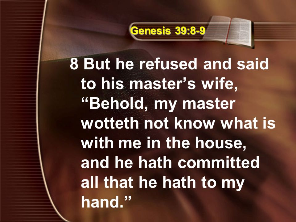 "Genesis 39:8-9 8 But he refused and said to his master's wife, ""Behold, my master wotteth not know what is with me in the house, and he hath committed"