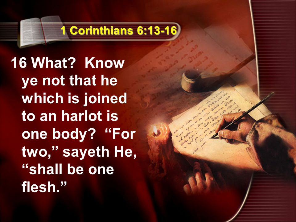 "1 Corinthians 6:13-16 16 What? Know ye not that he which is joined to an harlot is one body? ""For two,"" sayeth He, ""shall be one flesh."""
