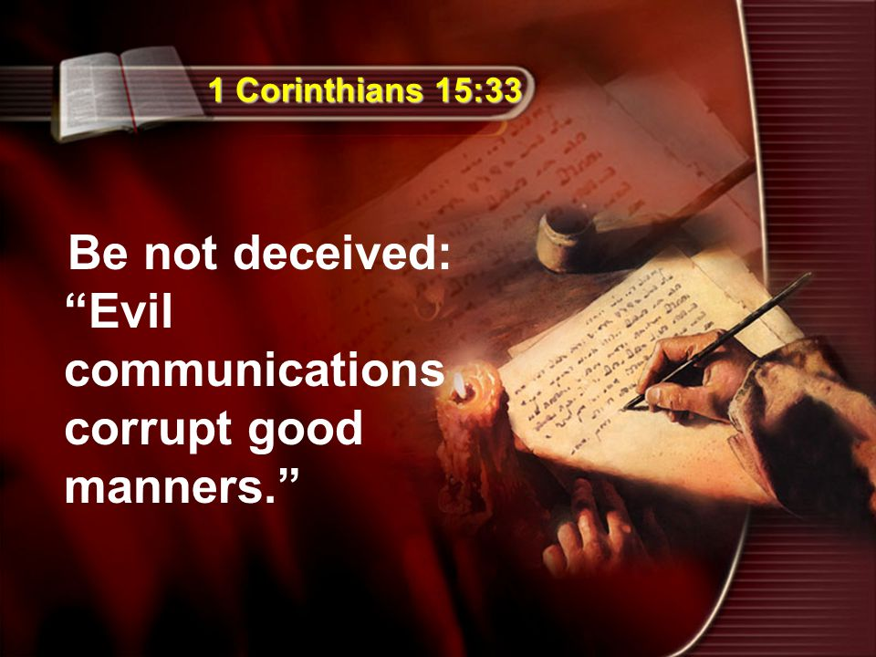 "1 Corinthians 15:33 Be not deceived: ""Evil communications corrupt good manners."""