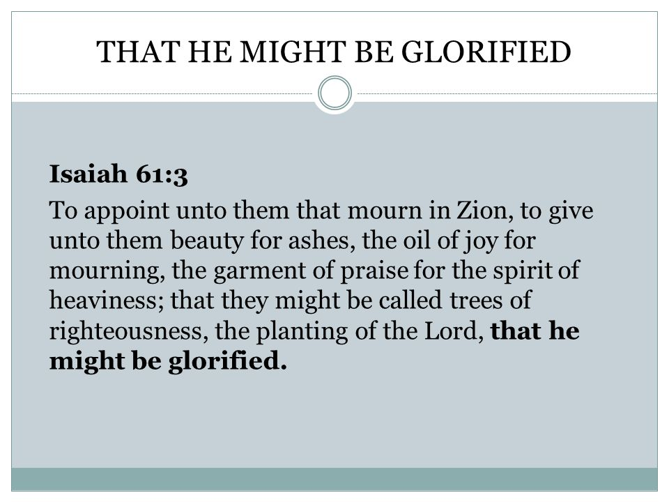 THAT HE MIGHT BE GLORIFIED Isaiah 61:3 To appoint unto them that mourn in Zion, to give unto them beauty for ashes, the oil of joy for mourning, the garment of praise for the spirit of heaviness; that they might be called trees of righteousness, the planting of the Lord, that he might be glorified.