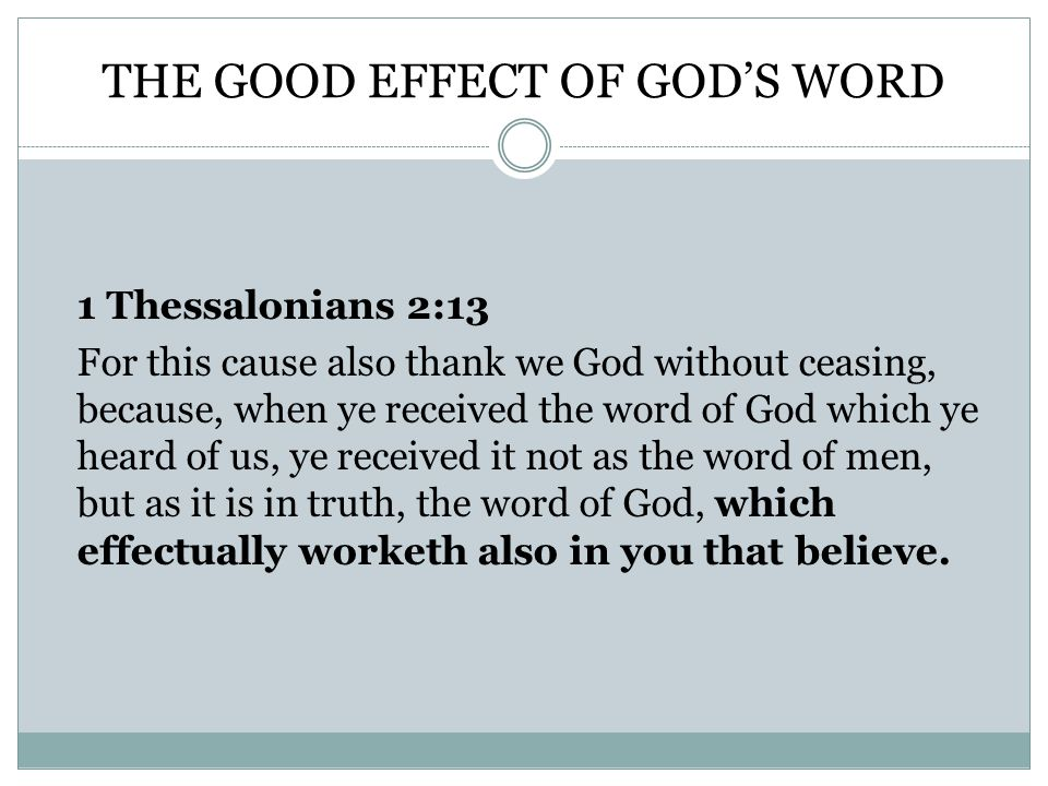 THE GOOD EFFECT OF GOD'S WORD 1 Thessalonians 2:13 For this cause also thank we God without ceasing, because, when ye received the word of God which ye heard of us, ye received it not as the word of men, but as it is in truth, the word of God, which effectually worketh also in you that believe.