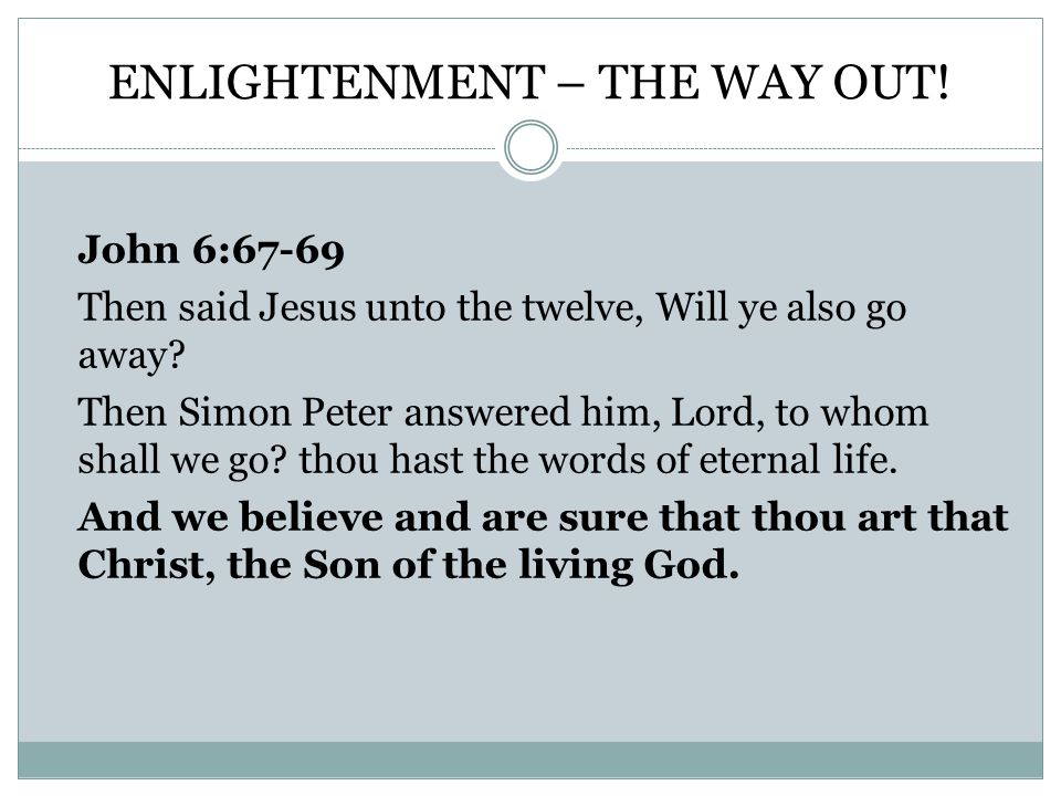 ENLIGHTENMENT – THE WAY OUT. John 6:67-69 Then said Jesus unto the twelve, Will ye also go away.