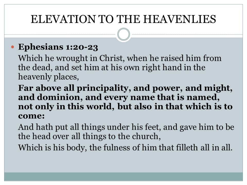 ELEVATION TO THE HEAVENLIES Ephesians 1:20-23 Which he wrought in Christ, when he raised him from the dead, and set him at his own right hand in the heavenly places, Far above all principality, and power, and might, and dominion, and every name that is named, not only in this world, but also in that which is to come: And hath put all things under his feet, and gave him to be the head over all things to the church, Which is his body, the fulness of him that filleth all in all.