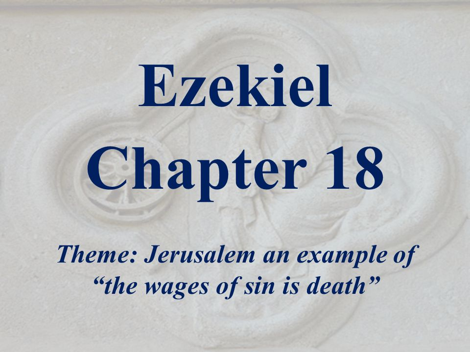 "Ezekiel Chapter 18 Theme: Jerusalem an example of ""the wages of sin is death"""